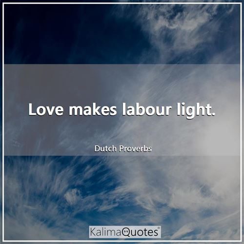 Love makes labour light.