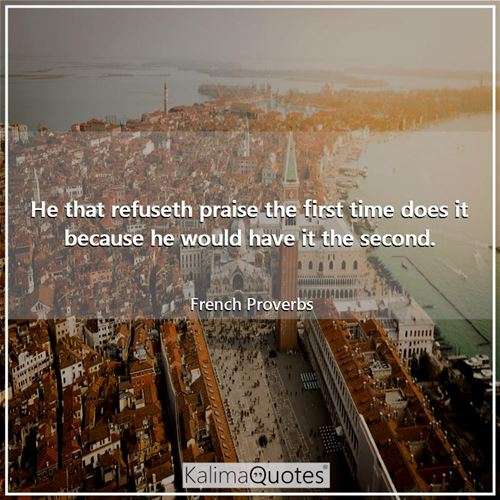 He that refuseth praise the first time does it because he would have it the second.
