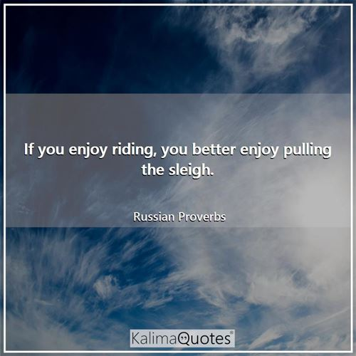 If you enjoy riding, you better enjoy pulling the sleigh.