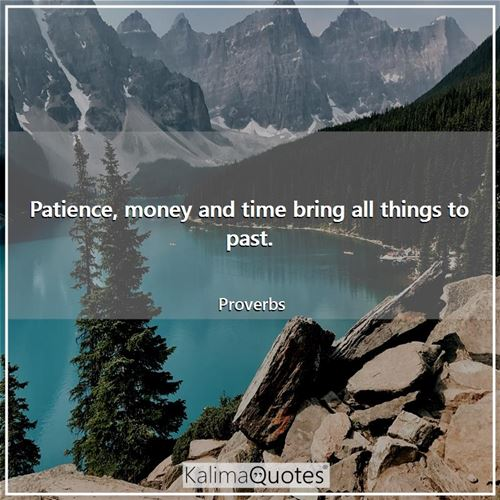 Patience, money and time bring all things to past.