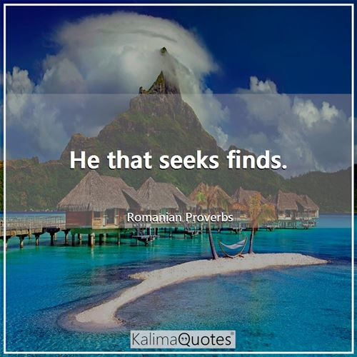He that seeks finds.