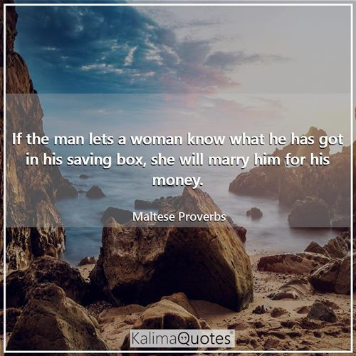 If the man lets a woman know what he has got in his saving box, she will marry him for his money.