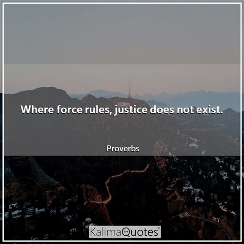 Where force rules, justice does not exist.