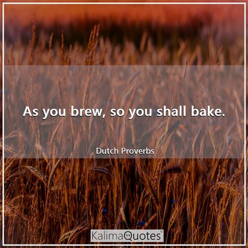 As you brew, so you shall bake.