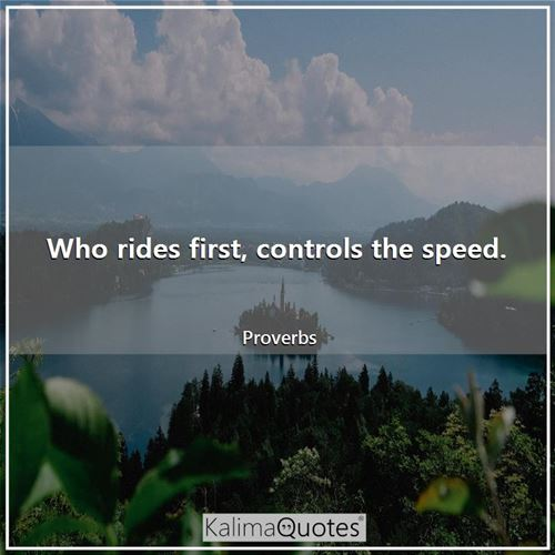 Who rides first, controls the speed.
