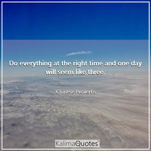 Do everything at the right time and one day will seem like three.