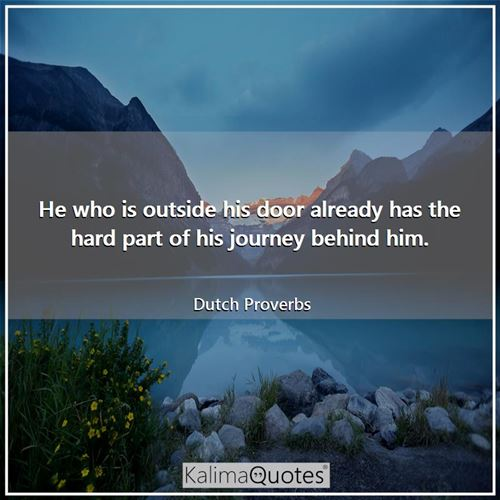He who is outside his door already has the hard part of his journey behind him.