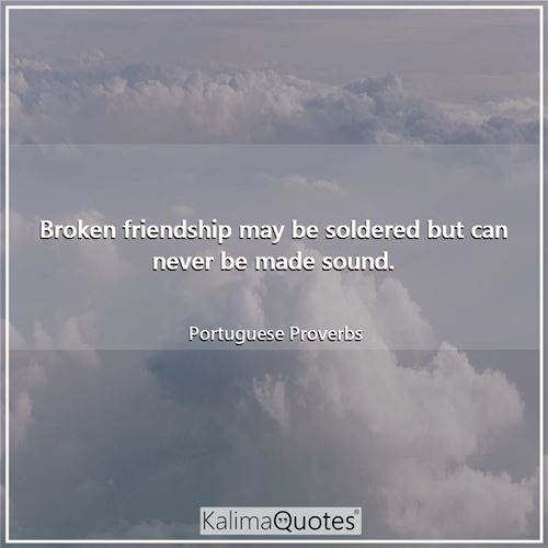 Broken friendship may be soldered but can never be made sound.