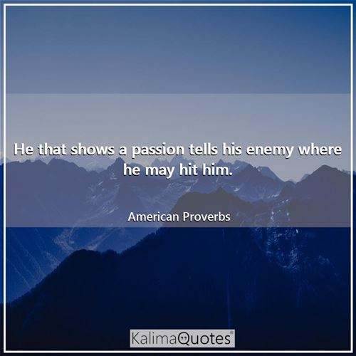 He that shows a passion tells his enemy where he may hit him.