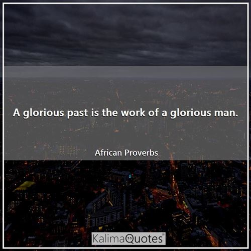 A glorious past is the work of a glorious man.