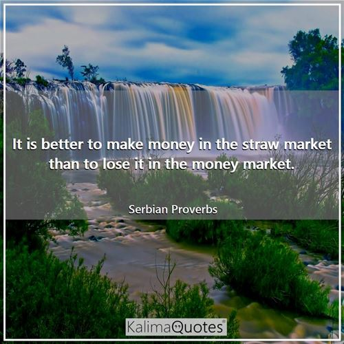 It is better to make money in the straw market than to lose it in the money market.
