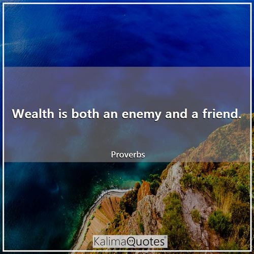 Wealth is both an enemy and a friend.