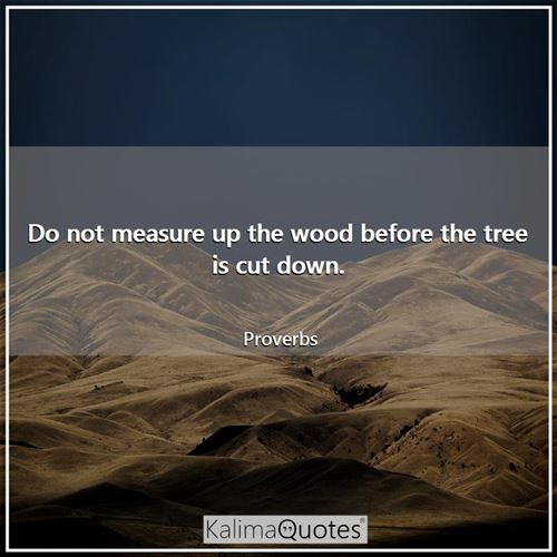 Do not measure up the wood before the tree is cut down.