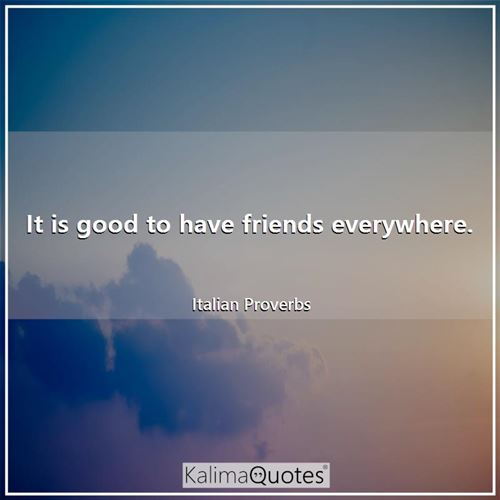 It is good to have friends everywhere.