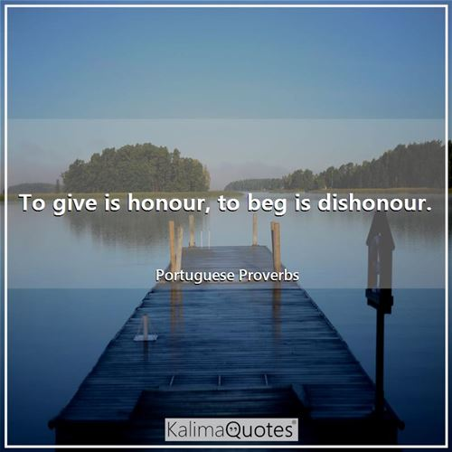 To give is honour, to beg is dishonour.