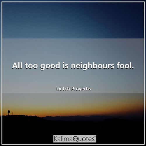 All too good is neighbours fool.