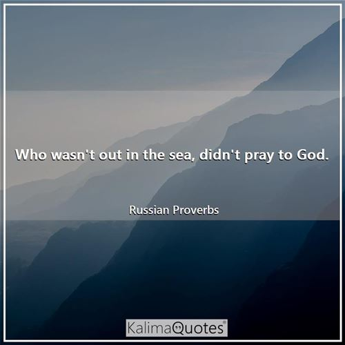 Who wasn't out in the sea, didn't pray to God.