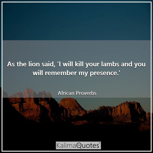 As the lion said, 'I will kill your lambs and you will remember my presence.'