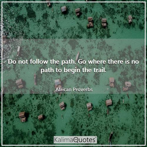 Do not follow the path. Go where there is no path to begin the trail.
