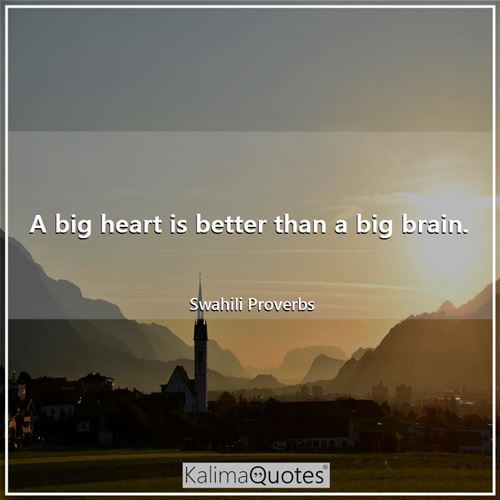 A big heart is better than a big brain.