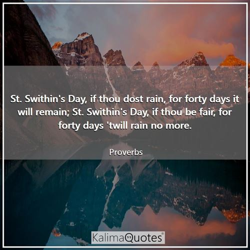 St. Swithin's Day, if thou dost rain, for forty days it will remain; St. Swithin's Day, if thou be fair, for forty days 'twill rain no more.