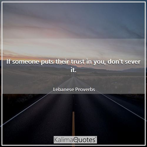 If someone puts their trust in you, don't sever it.