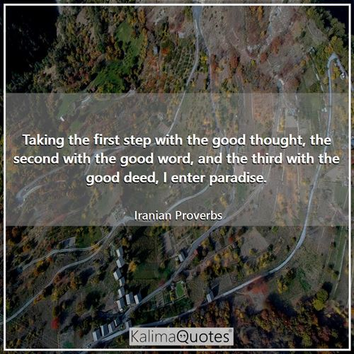 Taking the first step with the good thought, the second with the good word, and the third with the good deed, I enter paradise.