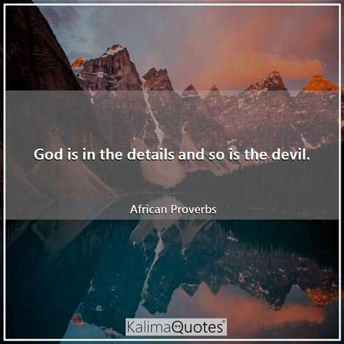 God is in the details and so is the devil.