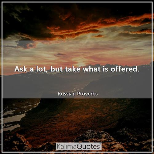 Ask a lot, but take what is offered.
