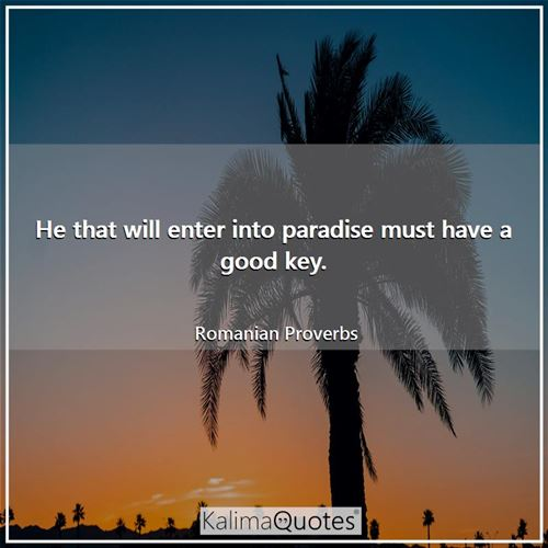 He that will enter into paradise must have a good key. - Romanian Proverbs