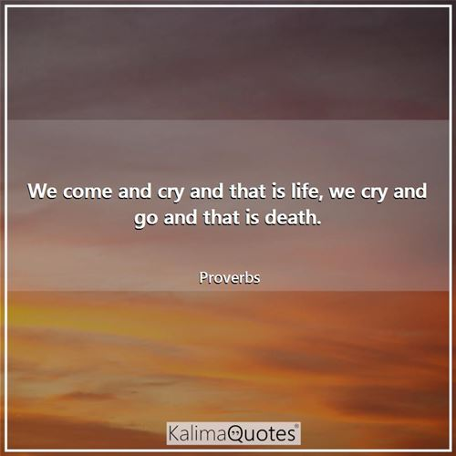 We come and cry and that is life, we cry and go and that is death.