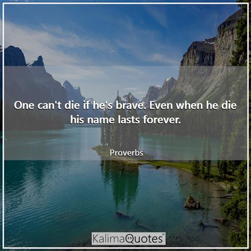 One can't die if he's brave. Even when he die his name lasts forever.