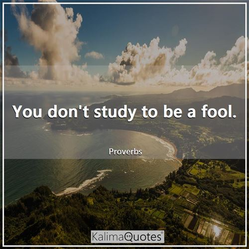 You don't study to be a fool.
