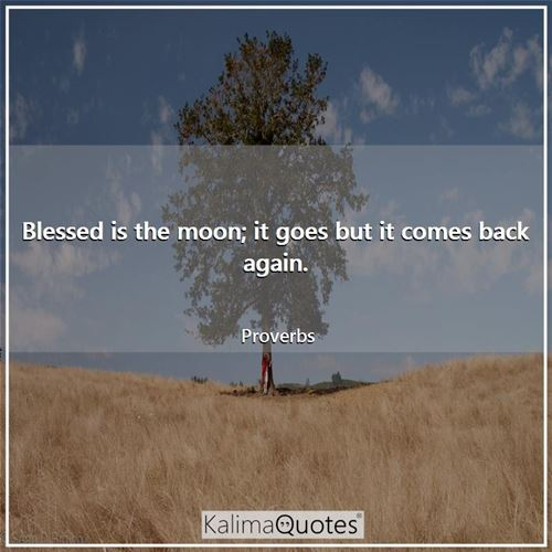 Blessed is the moon; it goes but it comes back again.