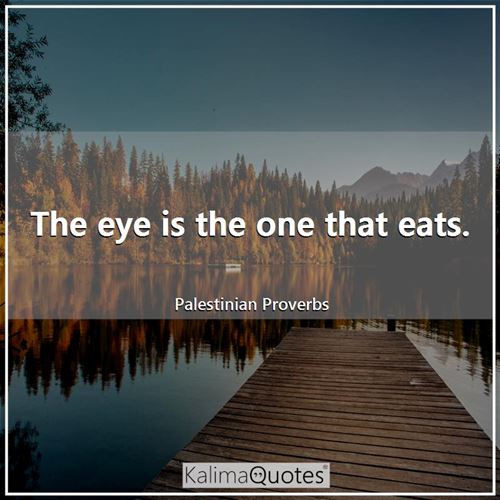 The eye is the one that eats.