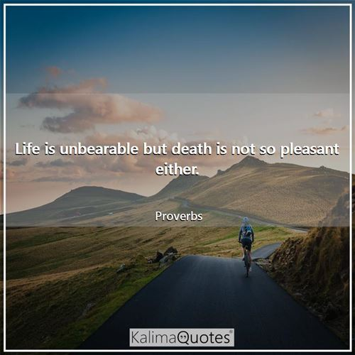 Life is unbearable but death is not so pleasant either.