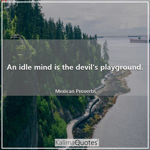 An idle mind is the devil's playground.