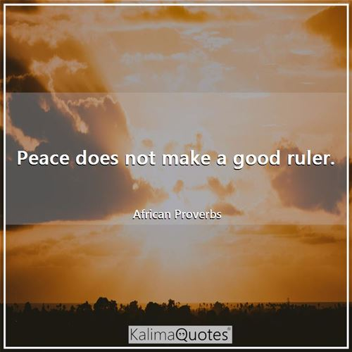 Peace does not make a good ruler.