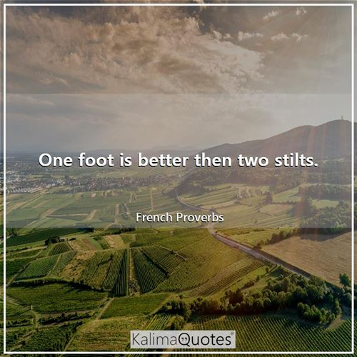 One foot is better then two stilts.
