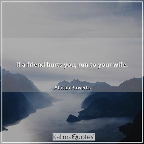 If a friend hurts you, run to your wife.