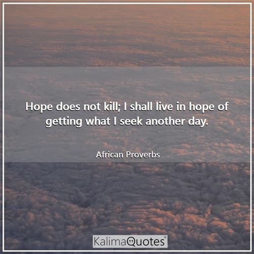 Hope does not kill; I shall live in hope of getting what I seek another day.
