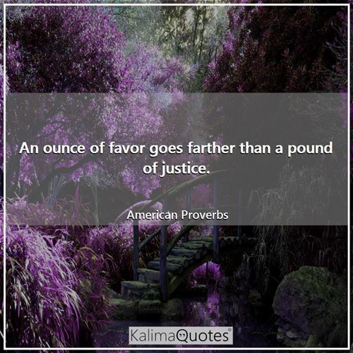 An ounce of favor goes farther than a pound of justice.