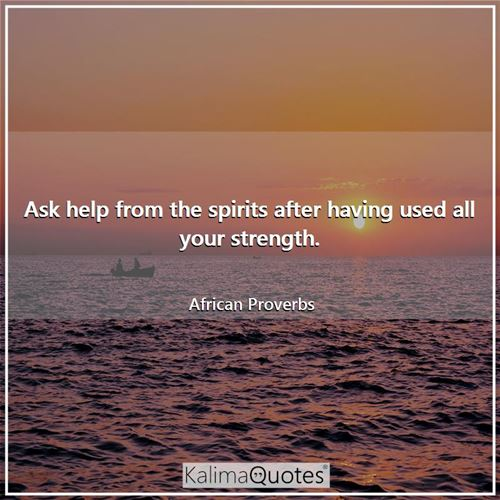 Ask help from the spirits after having used all your strength.