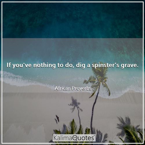 If you've nothing to do, dig a spinster's grave.