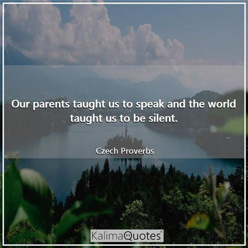 Our parents taught us to speak and the world taught us to be silent.