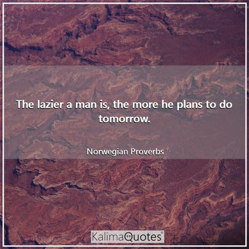 The lazier a man is, the more he plans to do tomorrow.
