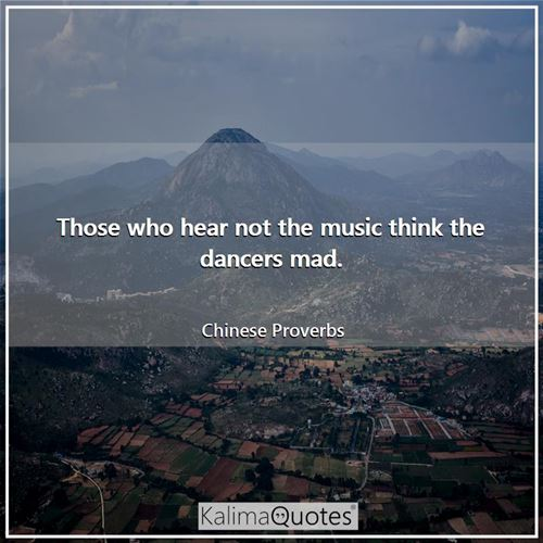 Those who hear not the music think the dancers mad.