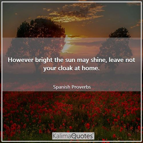 However bright the sun may shine, leave not your cloak at home.