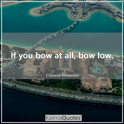 If you bow at all, bow low.