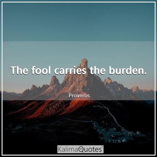 The fool carries the burden.